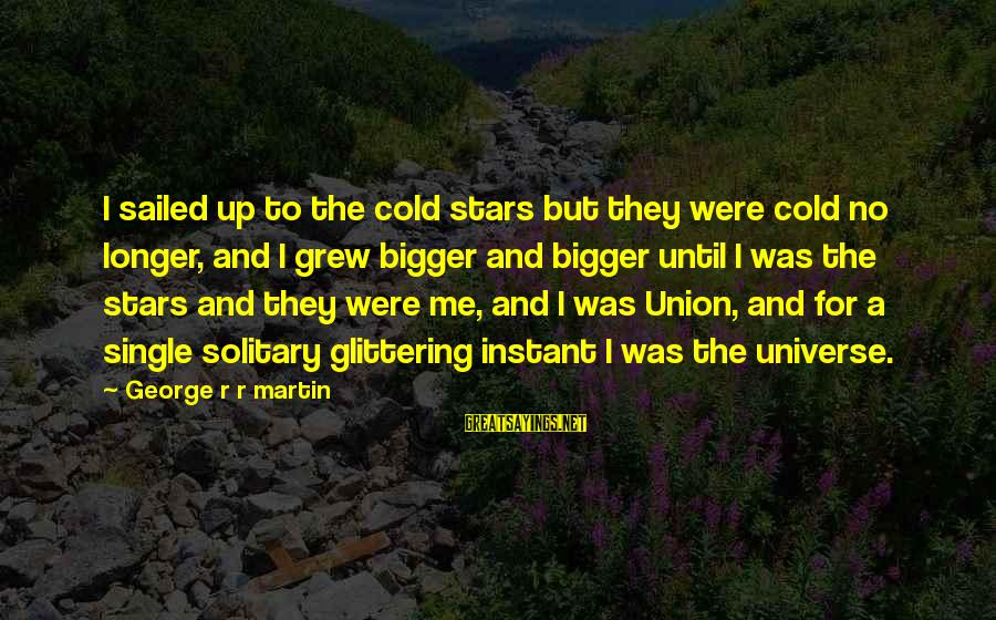 A Union Sayings By George R R Martin: I sailed up to the cold stars but they were cold no longer, and I