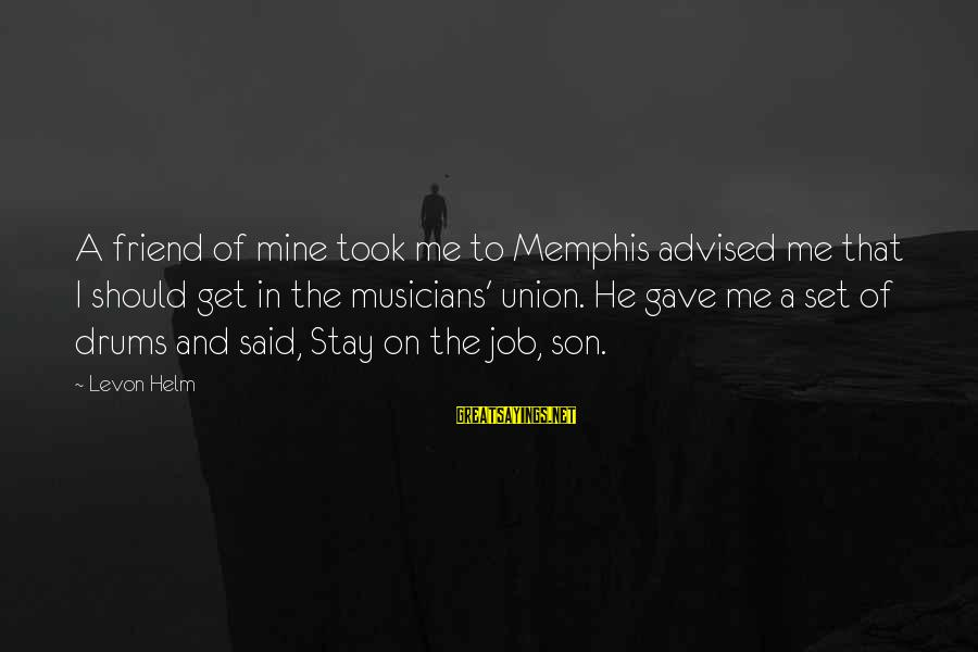 A Union Sayings By Levon Helm: A friend of mine took me to Memphis advised me that I should get in