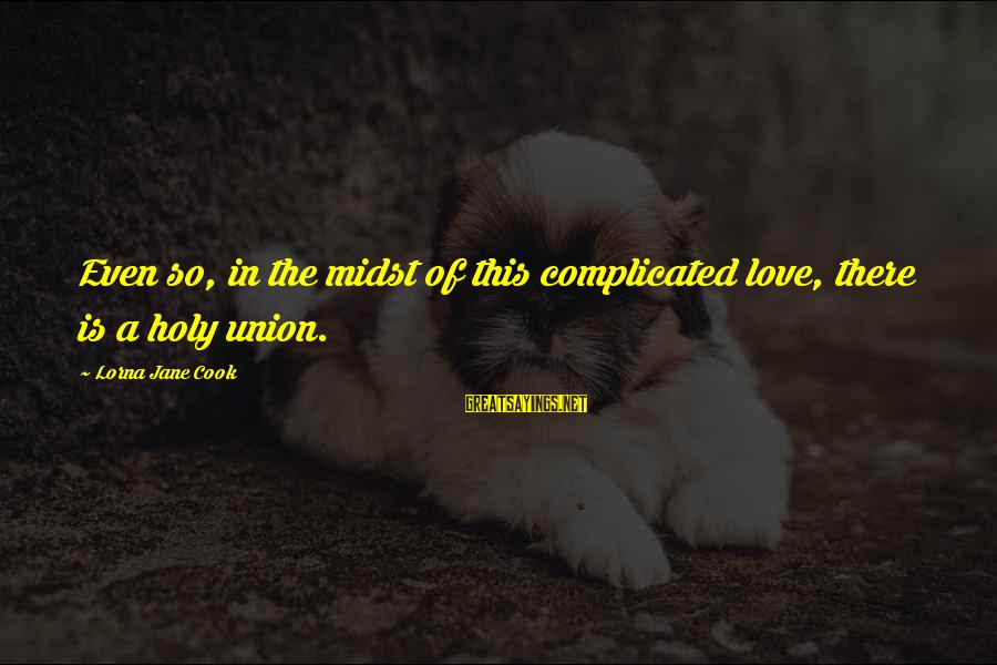 A Union Sayings By Lorna Jane Cook: Even so, in the midst of this complicated love, there is a holy union.