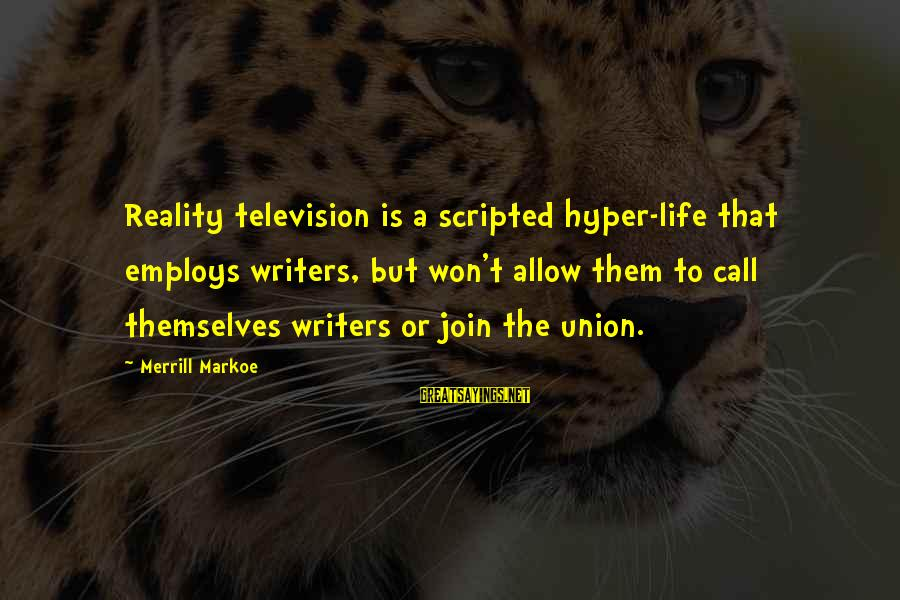 A Union Sayings By Merrill Markoe: Reality television is a scripted hyper-life that employs writers, but won't allow them to call