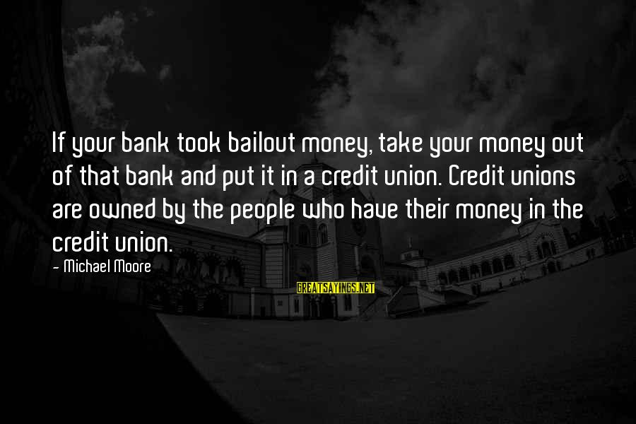 A Union Sayings By Michael Moore: If your bank took bailout money, take your money out of that bank and put