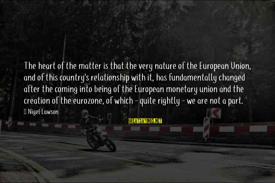A Union Sayings By Nigel Lawson: The heart of the matter is that the very nature of the European Union, and