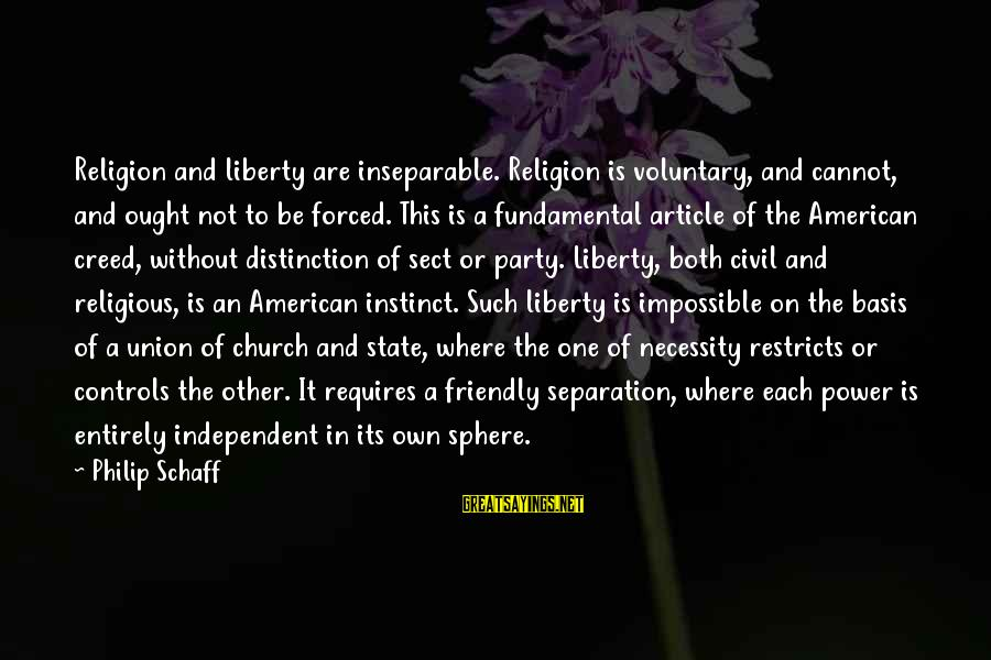 A Union Sayings By Philip Schaff: Religion and liberty are inseparable. Religion is voluntary, and cannot, and ought not to be