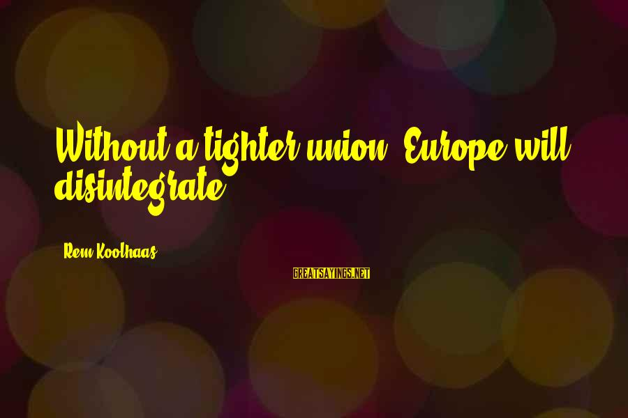 A Union Sayings By Rem Koolhaas: Without a tighter union, Europe will disintegrate
