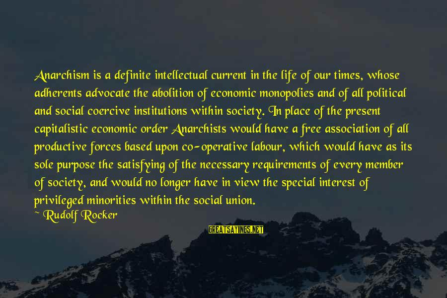 A Union Sayings By Rudolf Rocker: Anarchism is a definite intellectual current in the life of our times, whose adherents advocate