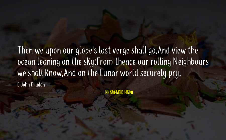 A View Of The Ocean Sayings By John Dryden: Then we upon our globe's last verge shall go,And view the ocean leaning on the