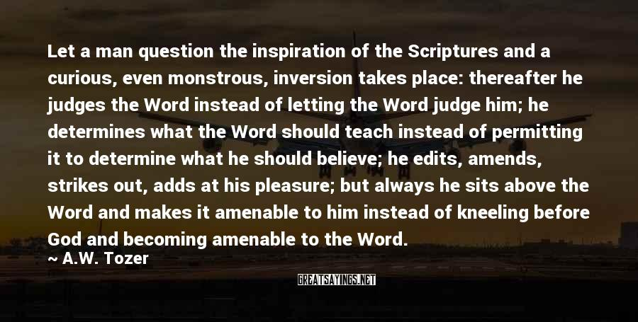 A.W. Tozer Sayings: Let a man question the inspiration of the Scriptures and a curious, even monstrous, inversion