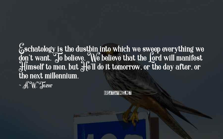 A.W. Tozer Sayings: Eschatology is the dustbin into which we sweep everything we don't want. To believe. We