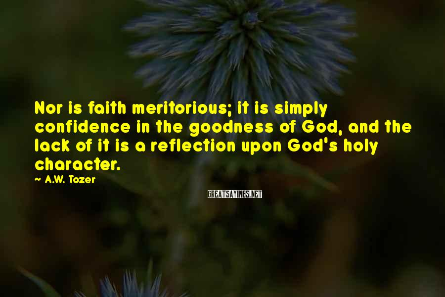 A.W. Tozer Sayings: Nor is faith meritorious; it is simply confidence in the goodness of God, and the
