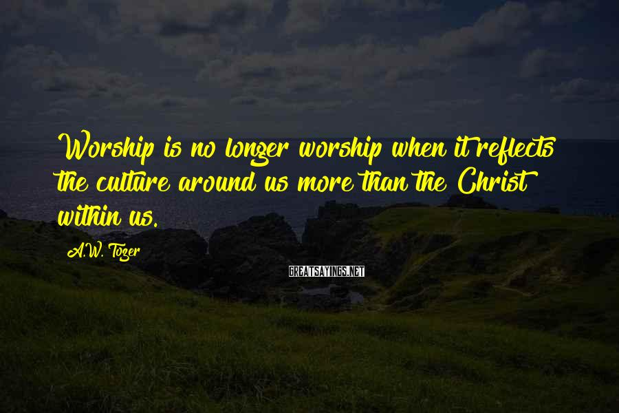 A.W. Tozer Sayings: Worship is no longer worship when it reflects the culture around us more than the