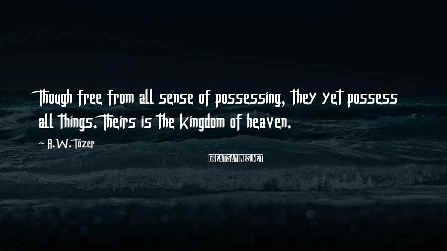 A.W. Tozer Sayings: Though free from all sense of possessing, they yet possess all things. Theirs is the