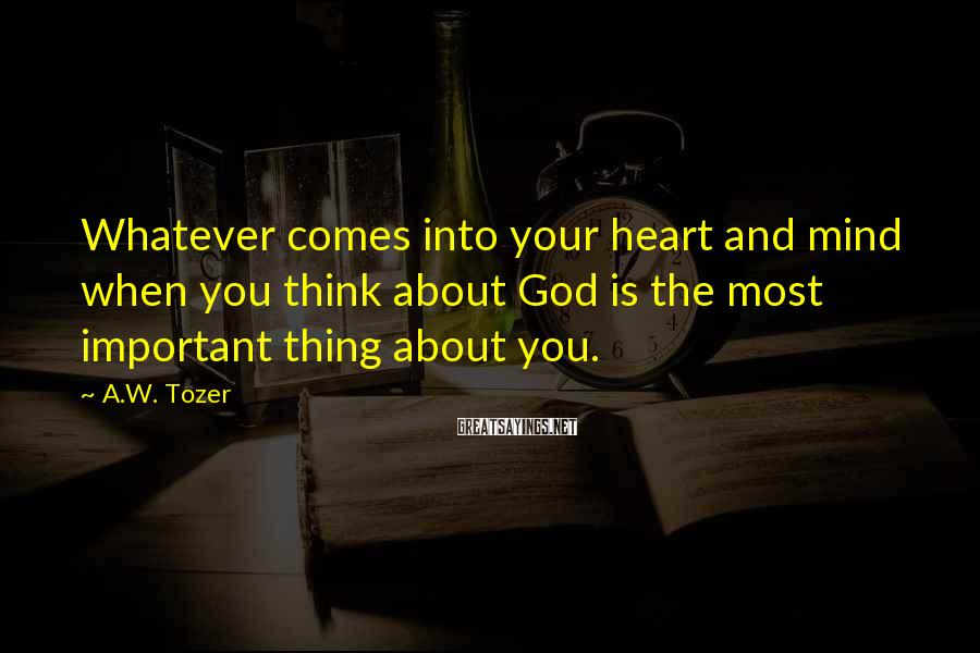 A.W. Tozer Sayings: Whatever comes into your heart and mind when you think about God is the most