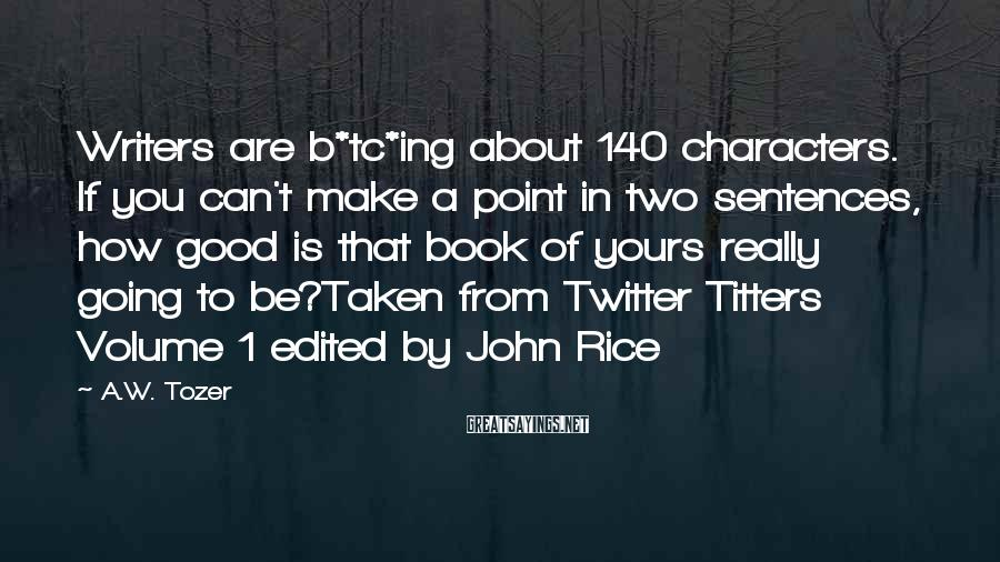 A.W. Tozer Sayings: Writers are b*tc*ing about 140 characters. If you can't make a point in two sentences,