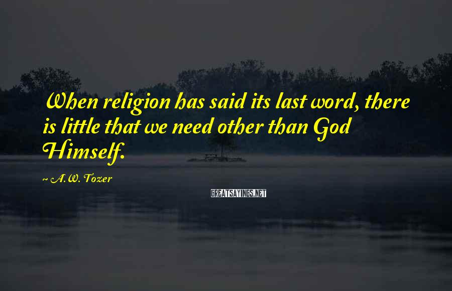 A.W. Tozer Sayings: When religion has said its last word, there is little that we need other than