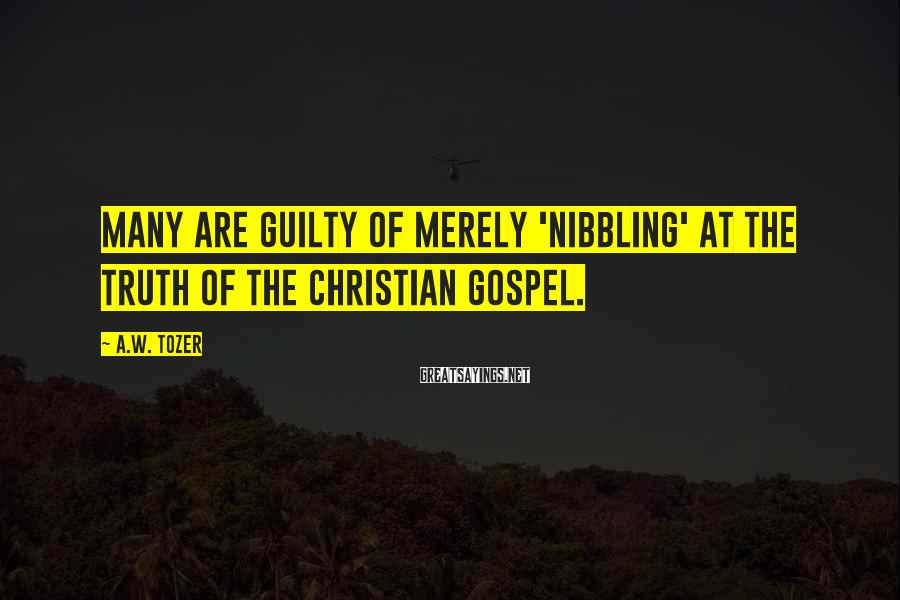 A.W. Tozer Sayings: Many are guilty of merely 'nibbling' at the truth of the Christian Gospel.