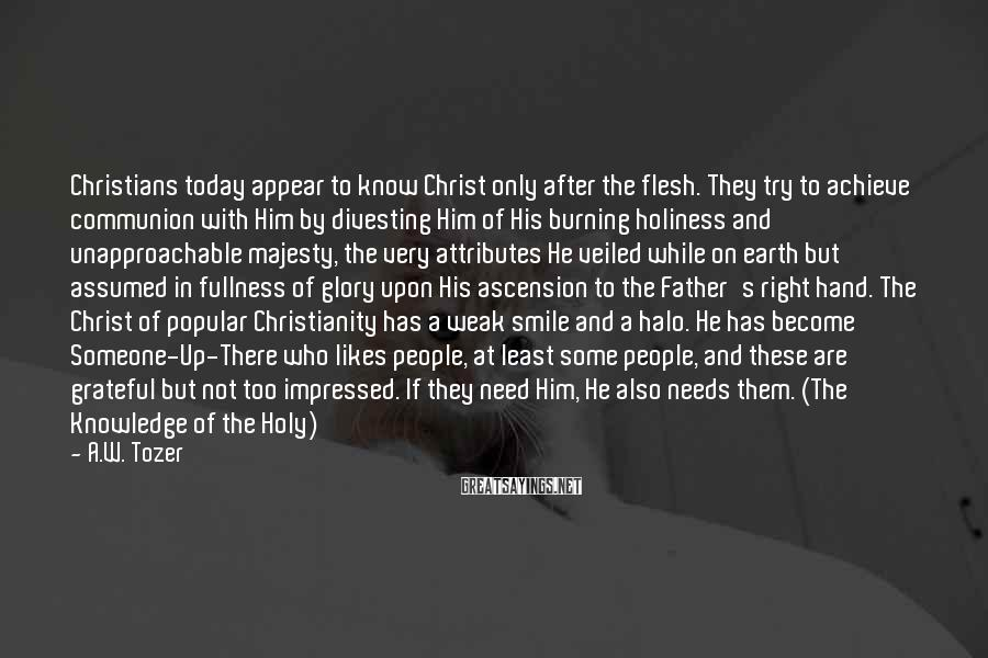 A.W. Tozer Sayings: Christians today appear to know Christ only after the flesh. They try to achieve communion