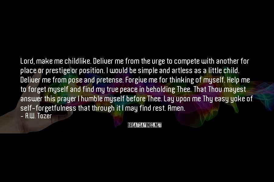 A.W. Tozer Sayings: Lord, make me childlike. Deliver me from the urge to compete with another for place