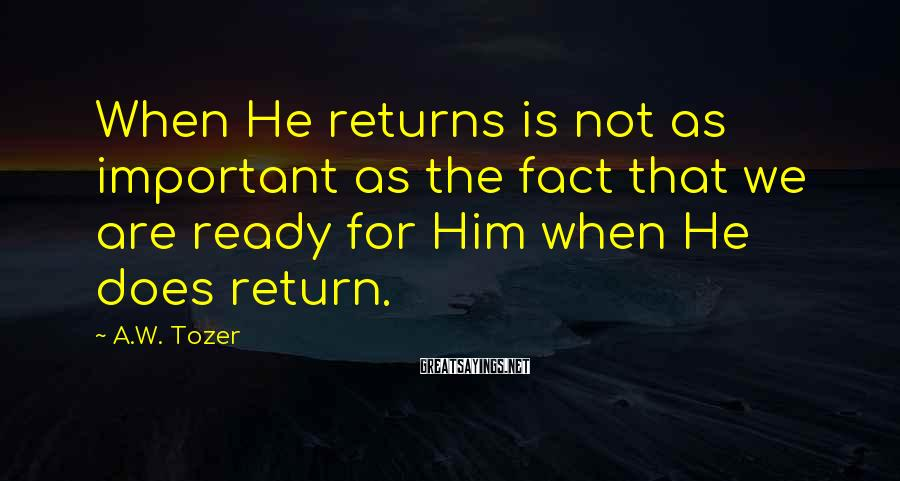 A.W. Tozer Sayings: When He returns is not as important as the fact that we are ready for