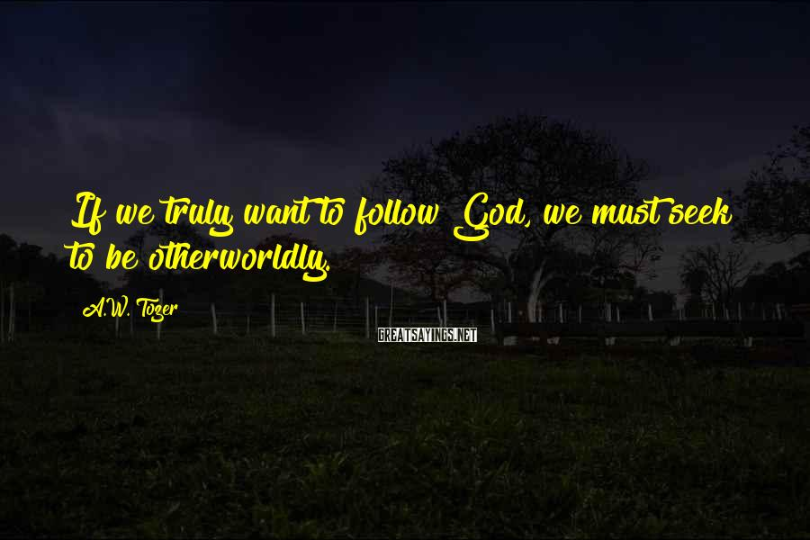 A.W. Tozer Sayings: If we truly want to follow God, we must seek to be otherworldly.