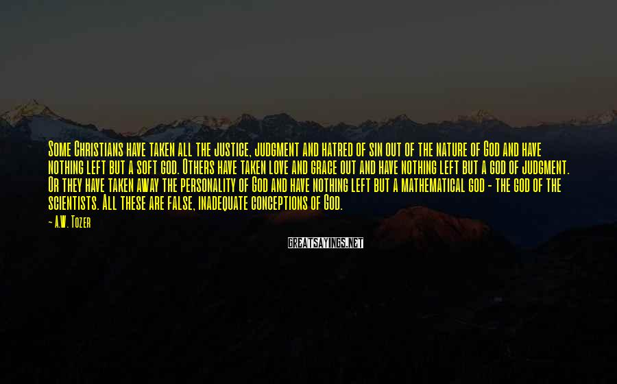 A.W. Tozer Sayings: Some Christians have taken all the justice, judgment and hatred of sin out of the