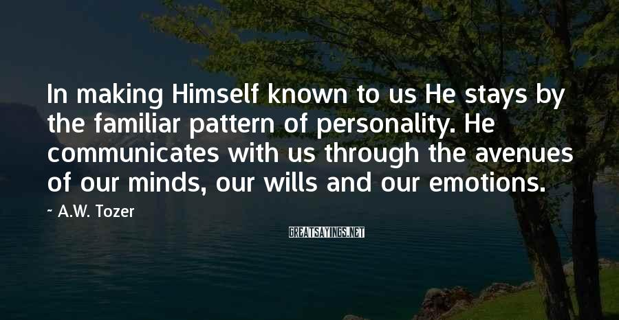 A.W. Tozer Sayings: In making Himself known to us He stays by the familiar pattern of personality. He