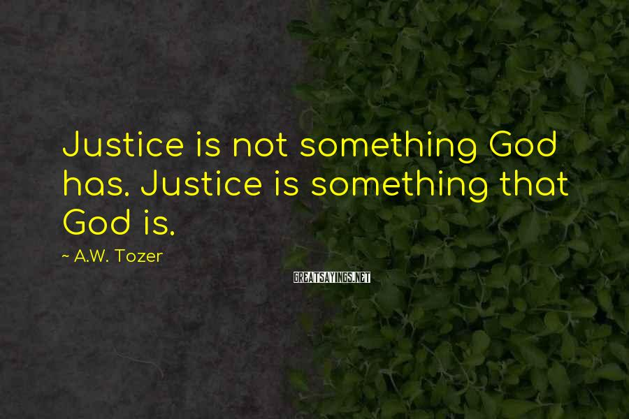A.W. Tozer Sayings: Justice is not something God has. Justice is something that God is.