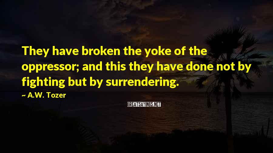 A.W. Tozer Sayings: They have broken the yoke of the oppressor; and this they have done not by
