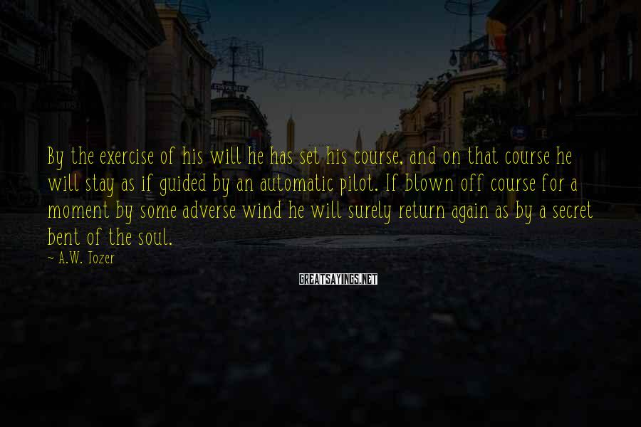 A.W. Tozer Sayings: By the exercise of his will he has set his course, and on that course