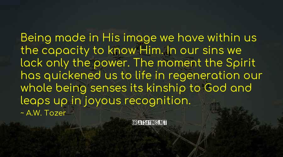 A.W. Tozer Sayings: Being made in His image we have within us the capacity to know Him. In
