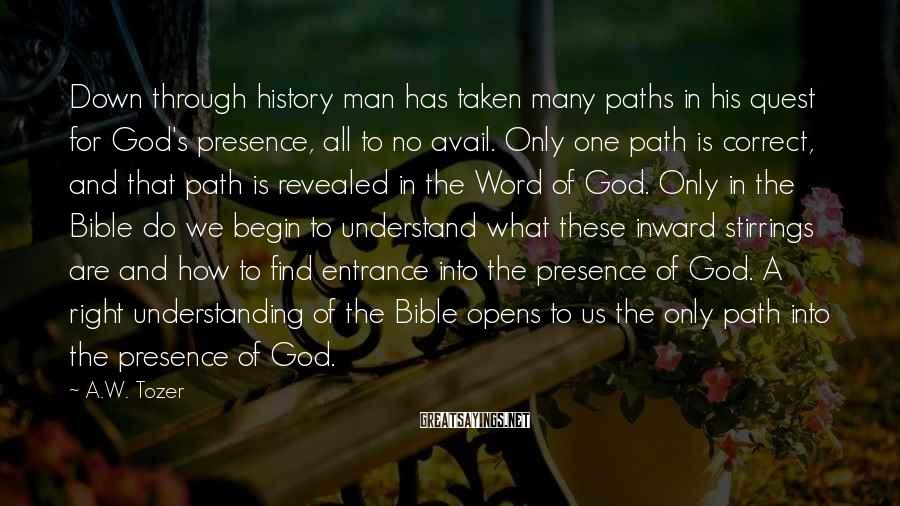 A.W. Tozer Sayings: Down through history man has taken many paths in his quest for God's presence, all