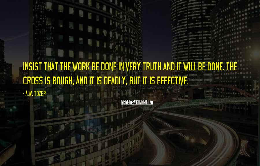 A.W. Tozer Sayings: Insist that the work be done in very truth and it will be done. The