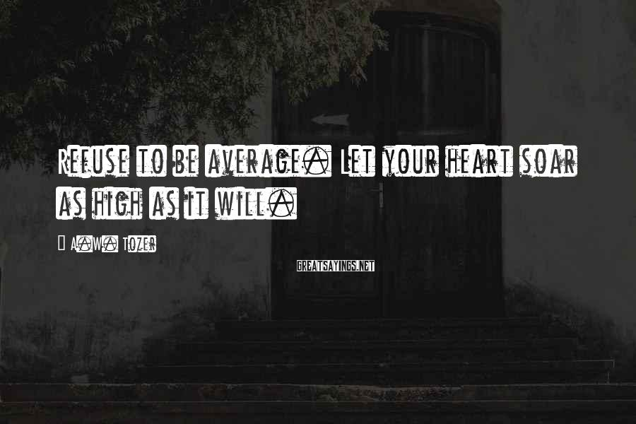 A.W. Tozer Sayings: Refuse to be average. Let your heart soar as high as it will.