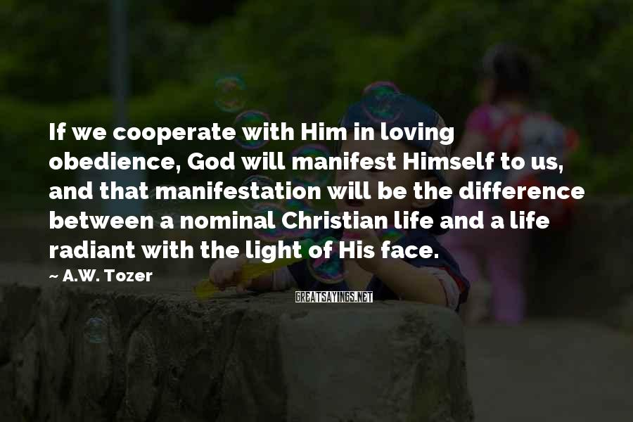 A.W. Tozer Sayings: If we cooperate with Him in loving obedience, God will manifest Himself to us, and