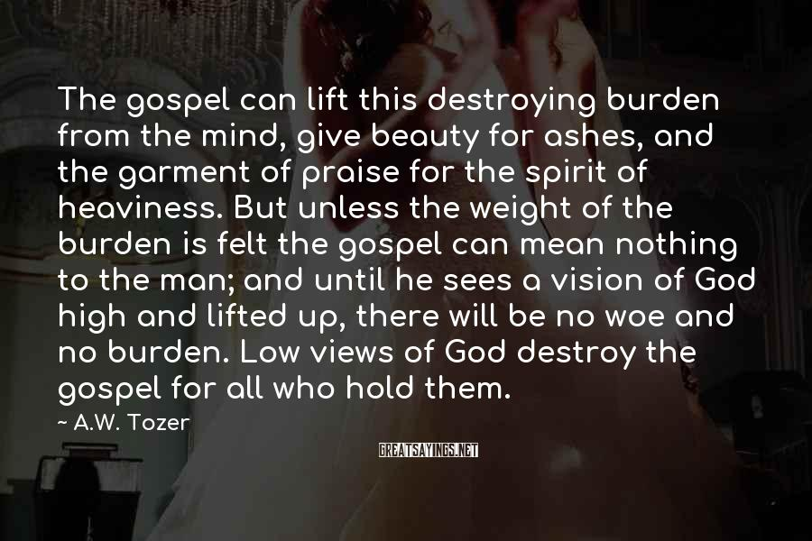 A.W. Tozer Sayings: The gospel can lift this destroying burden from the mind, give beauty for ashes, and