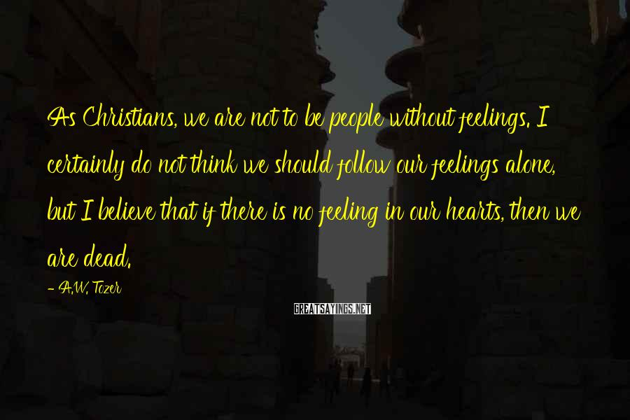 A.W. Tozer Sayings: As Christians, we are not to be people without feelings. I certainly do not think
