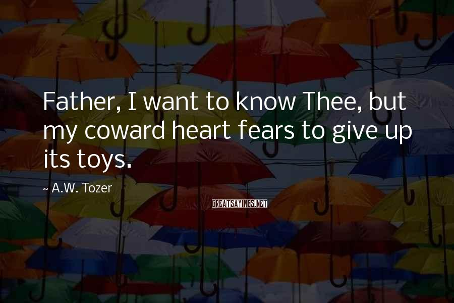 A.W. Tozer Sayings: Father, I want to know Thee, but my coward heart fears to give up its