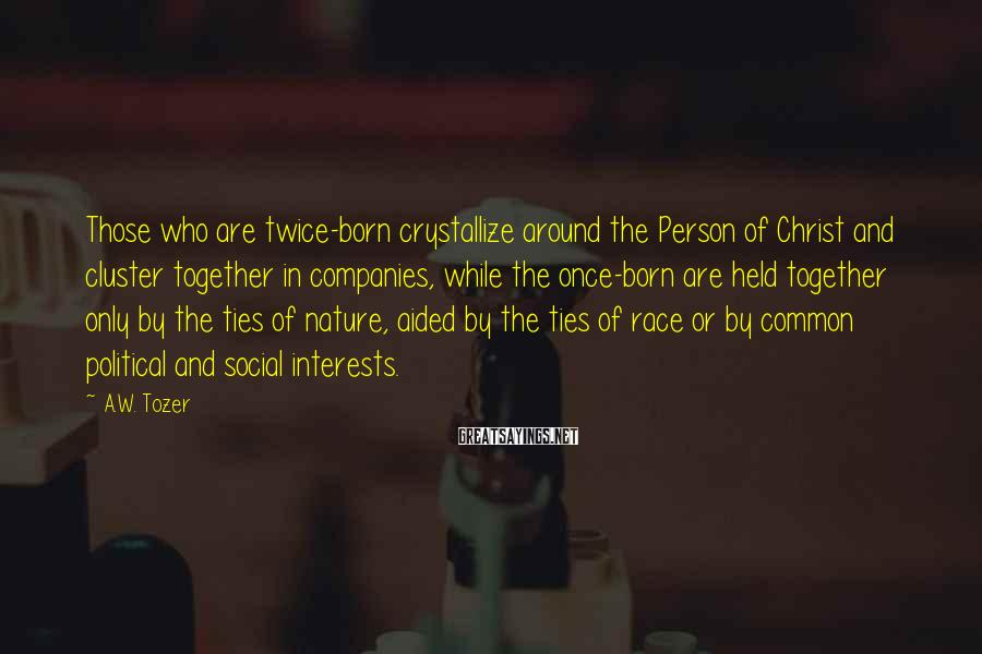 A.W. Tozer Sayings: Those who are twice-born crystallize around the Person of Christ and cluster together in companies,