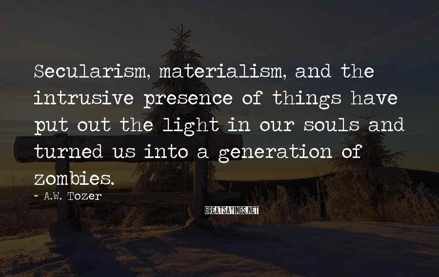 A.W. Tozer Sayings: Secularism, materialism, and the intrusive presence of things have put out the light in our