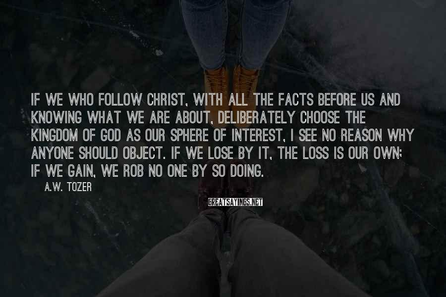 A.W. Tozer Sayings: If we who follow Christ, with all the facts before us and knowing what we