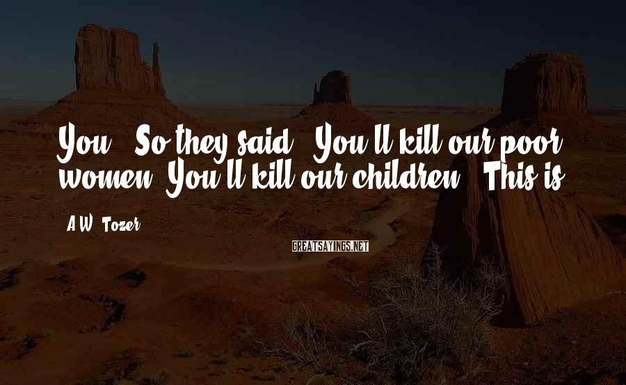 """A.W. Tozer Sayings: You."""" So they said, """"You'll kill our poor women. You'll kill our children."""" This is"""