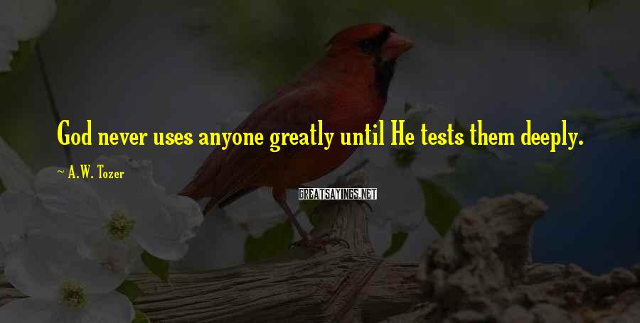 A.W. Tozer Sayings: God never uses anyone greatly until He tests them deeply.