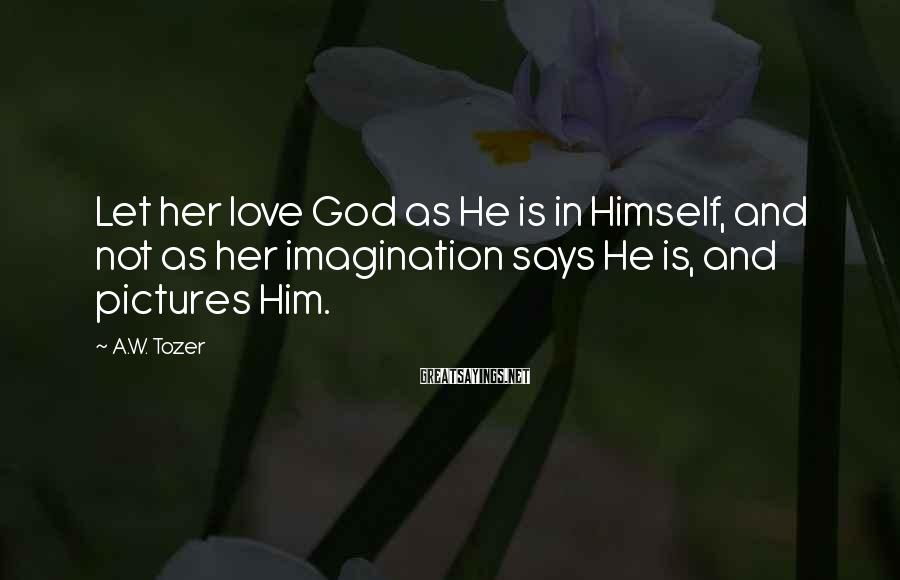 A.W. Tozer Sayings: Let her love God as He is in Himself, and not as her imagination says