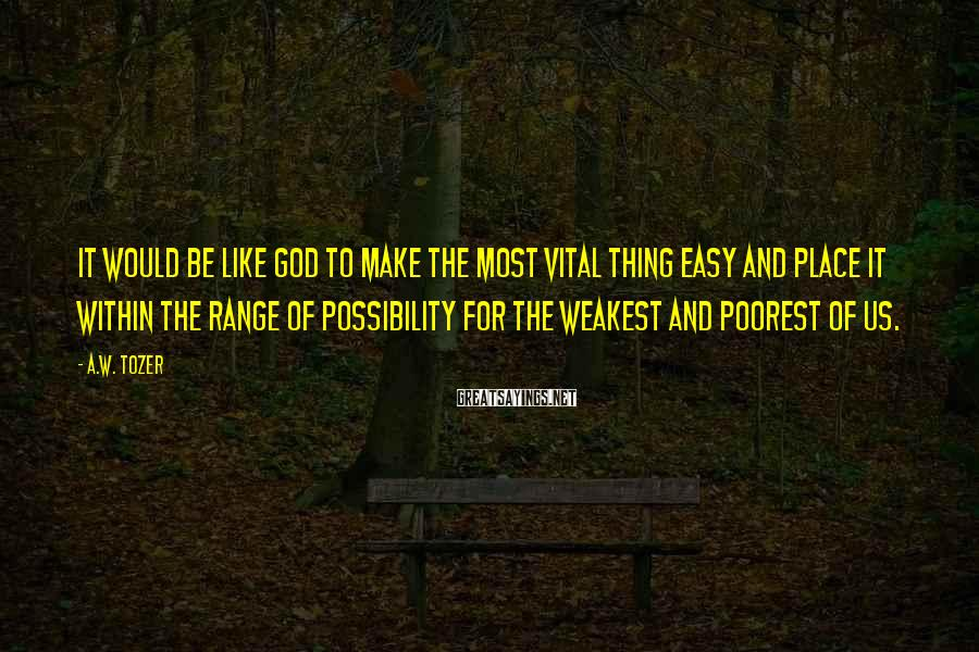 A.W. Tozer Sayings: It would be like God to make the most vital thing easy and place it
