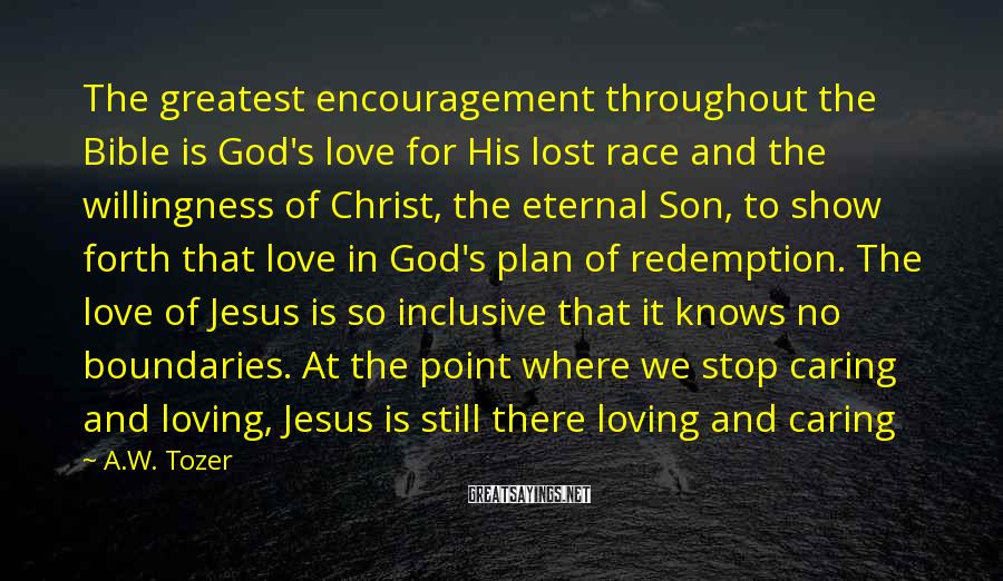 A.W. Tozer Sayings: The greatest encouragement throughout the Bible is God's love for His lost race and the