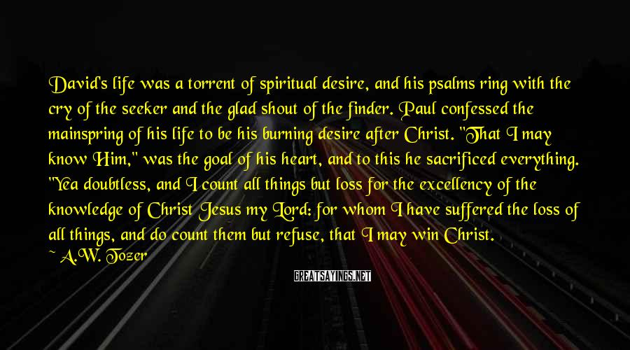 A.W. Tozer Sayings: David's life was a torrent of spiritual desire, and his psalms ring with the cry