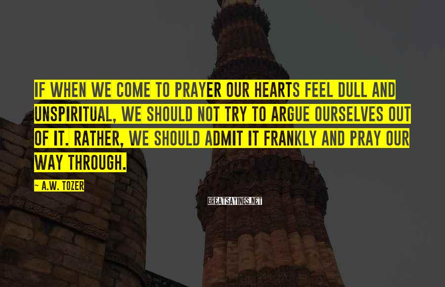 A.W. Tozer Sayings: If when we come to prayer our hearts feel dull and unspiritual, we should not