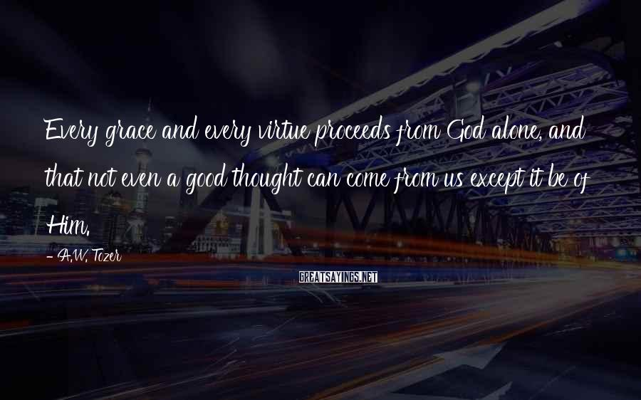 A.W. Tozer Sayings: Every grace and every virtue proceeds from God alone, and that not even a good