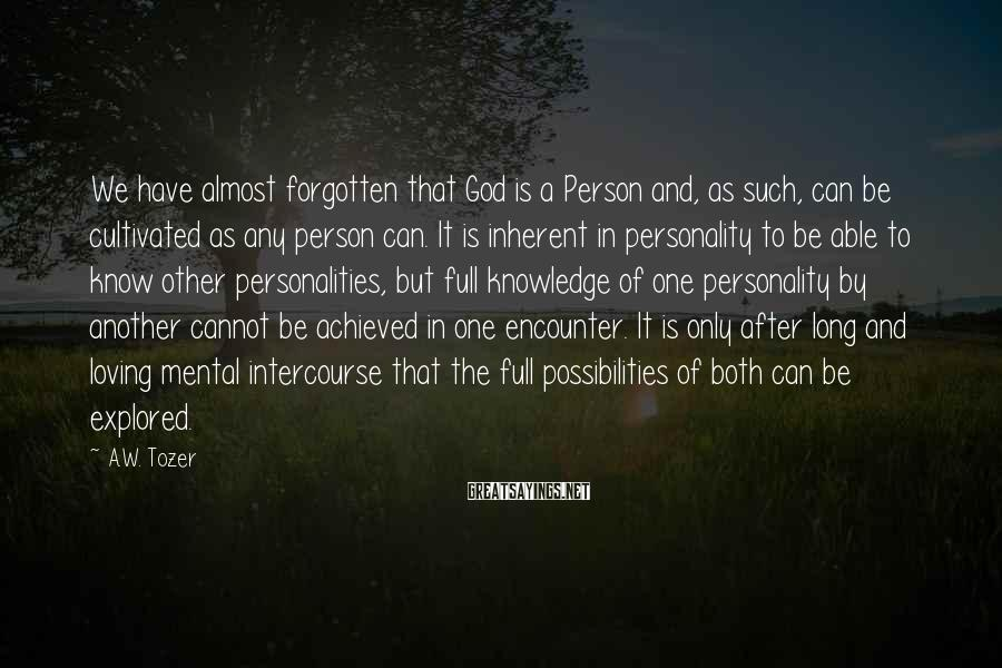 A.W. Tozer Sayings: We have almost forgotten that God is a Person and, as such, can be cultivated