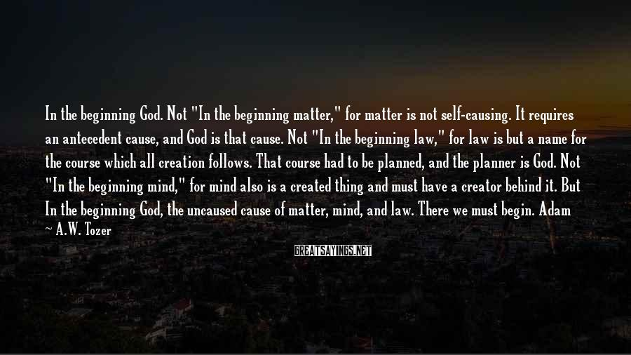 """A.W. Tozer Sayings: In the beginning God. Not """"In the beginning matter,"""" for matter is not self-causing. It"""