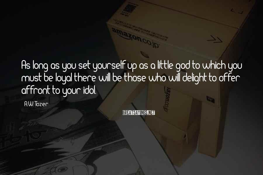 A.W. Tozer Sayings: As long as you set yourself up as a little god to which you must